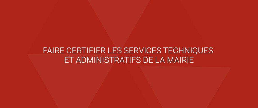 FAIRE CERTIFIER LES SERVICES TECHNIQUES ET ADMINISTRATIFS DE LA MAIRIE